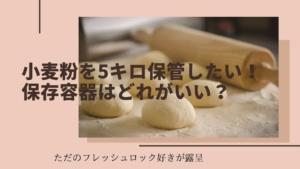 小麦粉を5キロ保管したいとき保存容器はどれがいい?~安定のフレッシュロック~