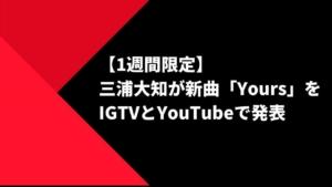 【1週間限定】三浦大知が新曲「Yours」をIGTVとYouTubeで発表【Stayhomeの申し子】